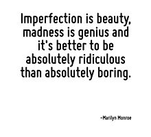 Imperfection is beauty, madness is genius and it's better to be absolutely ridiculous than absolutely boring. by TerrificPenguin