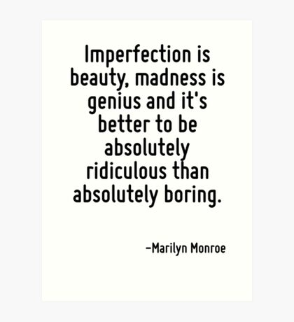 Imperfection is beauty, madness is genius and it's better to be absolutely ridiculous than absolutely boring. Art Print