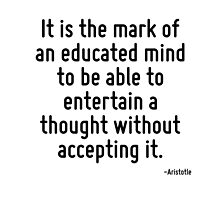 It is the mark of an educated mind to be able to entertain a thought without accepting it. by TerrificPenguin