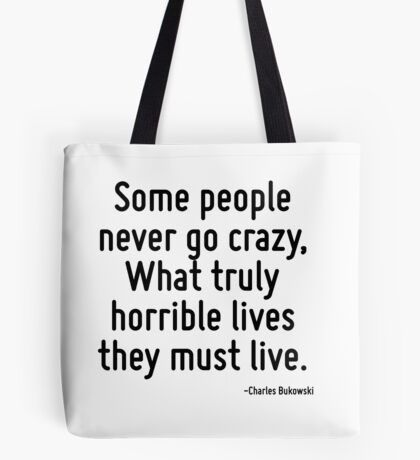 Some people never go crazy, What truly horrible lives they must live. Tote Bag