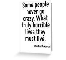 Some people never go crazy, What truly horrible lives they must live. Greeting Card