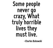 Some people never go crazy, What truly horrible lives they must live. Photographic Print