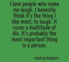 I love people who make me laugh. I honestly think it's the thing I like most, to laugh. It cures a multitude of ills. It's probably the most important thing in a person. Kids Tee