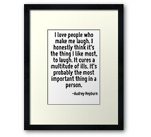 I love people who make me laugh. I honestly think it's the thing I like most, to laugh. It cures a multitude of ills. It's probably the most important thing in a person. Framed Print