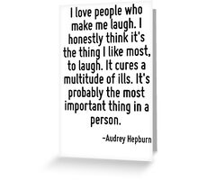 I love people who make me laugh. I honestly think it's the thing I like most, to laugh. It cures a multitude of ills. It's probably the most important thing in a person. Greeting Card