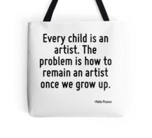 Every child is an artist. The problem is how to remain an artist once we grow up. Tote Bag