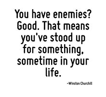 You have enemies? Good. That means you've stood up for something, sometime in your life. by TerrificPenguin