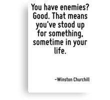 You have enemies? Good. That means you've stood up for something, sometime in your life. Canvas Print