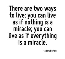 There are two ways to live: you can live as if nothing is a miracle; you can live as if everything is a miracle. by TerrificPenguin