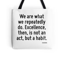 We are what we repeatedly do. Excellence, then, is not an act, but a habit. Tote Bag