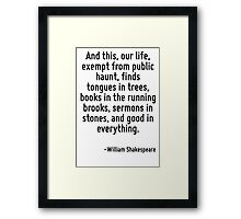 And this, our life, exempt from public haunt, finds tongues in trees, books in the running brooks, sermons in stones, and good in everything. Framed Print