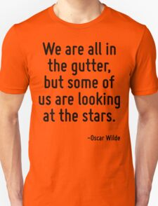 We are all in the gutter, but some of us are looking at the stars. Unisex T-Shirt
