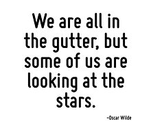 We are all in the gutter, but some of us are looking at the stars. by TerrificPenguin