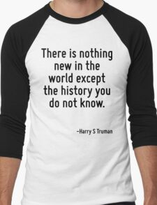 There is nothing new in the world except the history you do not know. Men's Baseball ¾ T-Shirt
