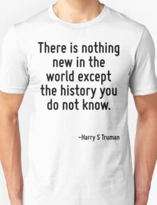 There is nothing new in the world except the history you do not know. Unisex T-Shirt