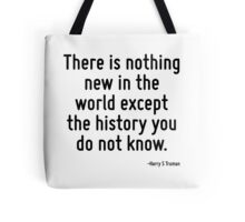 There is nothing new in the world except the history you do not know. Tote Bag