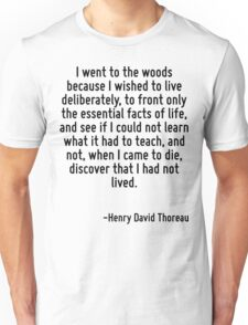 I went to the woods because I wished to live deliberately, to front only the essential facts of life, and see if I could not learn what it had to teach, and not, when I came to die, discover that I h Unisex T-Shirt