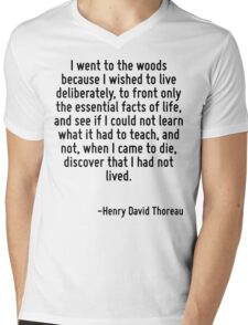 I went to the woods because I wished to live deliberately, to front only the essential facts of life, and see if I could not learn what it had to teach, and not, when I came to die, discover that I h Mens V-Neck T-Shirt