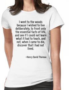 I went to the woods because I wished to live deliberately, to front only the essential facts of life, and see if I could not learn what it had to teach, and not, when I came to die, discover that I h Womens Fitted T-Shirt