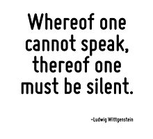 Whereof one cannot speak, thereof one must be silent. by TerrificPenguin