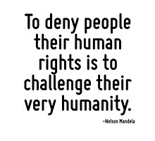 To deny people their human rights is to challenge their very humanity. by TerrificPenguin