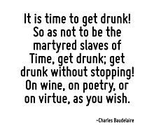 It is time to get drunk! So as not to be the martyred slaves of Time, get drunk; get drunk without stopping! On wine, on poetry, or on virtue, as you wish. by TerrificPenguin