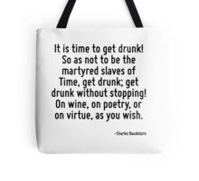 It is time to get drunk! So as not to be the martyred slaves of Time, get drunk; get drunk without stopping! On wine, on poetry, or on virtue, as you wish. Tote Bag