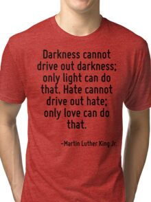 Darkness cannot drive out darkness; only light can do that. Hate cannot drive out hate; only love can do that. Tri-blend T-Shirt