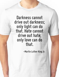 Darkness cannot drive out darkness; only light can do that. Hate cannot drive out hate; only love can do that. Unisex T-Shirt