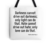 Darkness cannot drive out darkness; only light can do that. Hate cannot drive out hate; only love can do that. Tote Bag