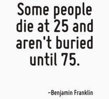 Some people die at 25 and aren't buried until 75. Kids Tee