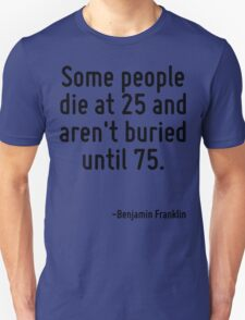 Some people die at 25 and aren't buried until 75. T-Shirt