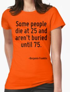 Some people die at 25 and aren't buried until 75. Womens Fitted T-Shirt