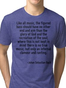 Like all music, the figured bass should have no other end and aim than the glory of God and the recreation of the soul; where this is not kept in mind there is no true music, but only an infernal cla Tri-blend T-Shirt