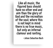 Like all music, the figured bass should have no other end and aim than the glory of God and the recreation of the soul; where this is not kept in mind there is no true music, but only an infernal cla Canvas Print