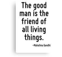 The good man is the friend of all living things. Canvas Print