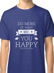 Do More of What Makes YOU Happy Classic T-Shirt