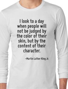 I look to a day when people will not be judged by the color of their skin, but by the content of their character. Long Sleeve T-Shirt