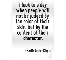 I look to a day when people will not be judged by the color of their skin, but by the content of their character. Poster