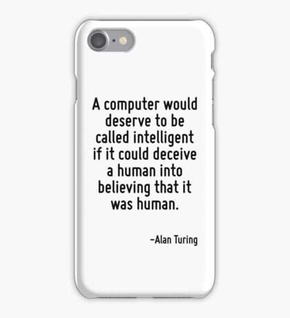 A computer would deserve to be called intelligent if it could deceive a human into believing that it was human. iPhone Case/Skin
