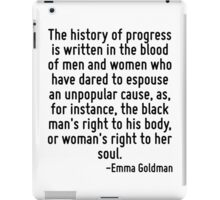 The history of progress is written in the blood of men and women who have dared to espouse an unpopular cause, as, for instance, the black man's right to his body, or woman's right to her soul. iPad Case/Skin