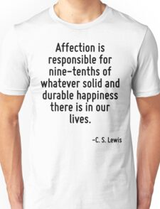Affection is responsible for nine-tenths of whatever solid and durable happiness there is in our lives. Unisex T-Shirt