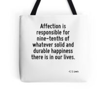 Affection is responsible for nine-tenths of whatever solid and durable happiness there is in our lives. Tote Bag
