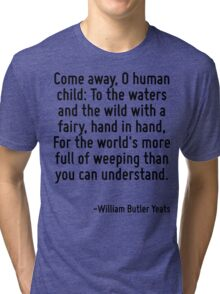 Come away, O human child: To the waters and the wild with a fairy, hand in hand, For the world's more full of weeping than you can understand. Tri-blend T-Shirt