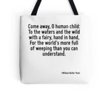 Come away, O human child: To the waters and the wild with a fairy, hand in hand, For the world's more full of weeping than you can understand. Tote Bag