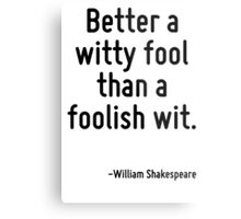 Better a witty fool than a foolish wit. Metal Print