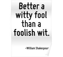 Better a witty fool than a foolish wit. Poster