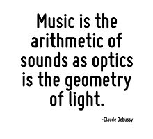 Music is the arithmetic of sounds as optics is the geometry of light. by TerrificPenguin