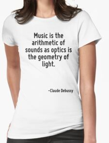 Music is the arithmetic of sounds as optics is the geometry of light. Womens Fitted T-Shirt