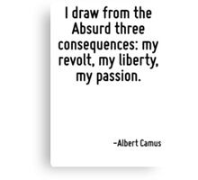 I draw from the Absurd three consequences: my revolt, my liberty, my passion. Canvas Print